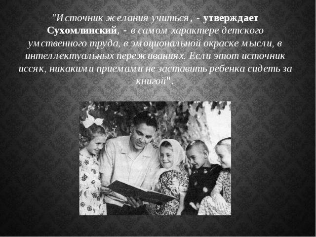 """""""Источник желания учиться, - утверждает Сухомлинский, - в самом характере дет..."""