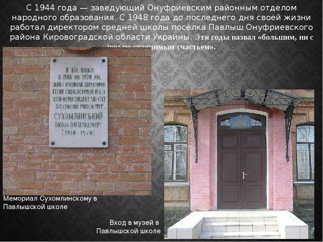 С 1944 года — заведующий Онуфриевским районным отделом народного образования....