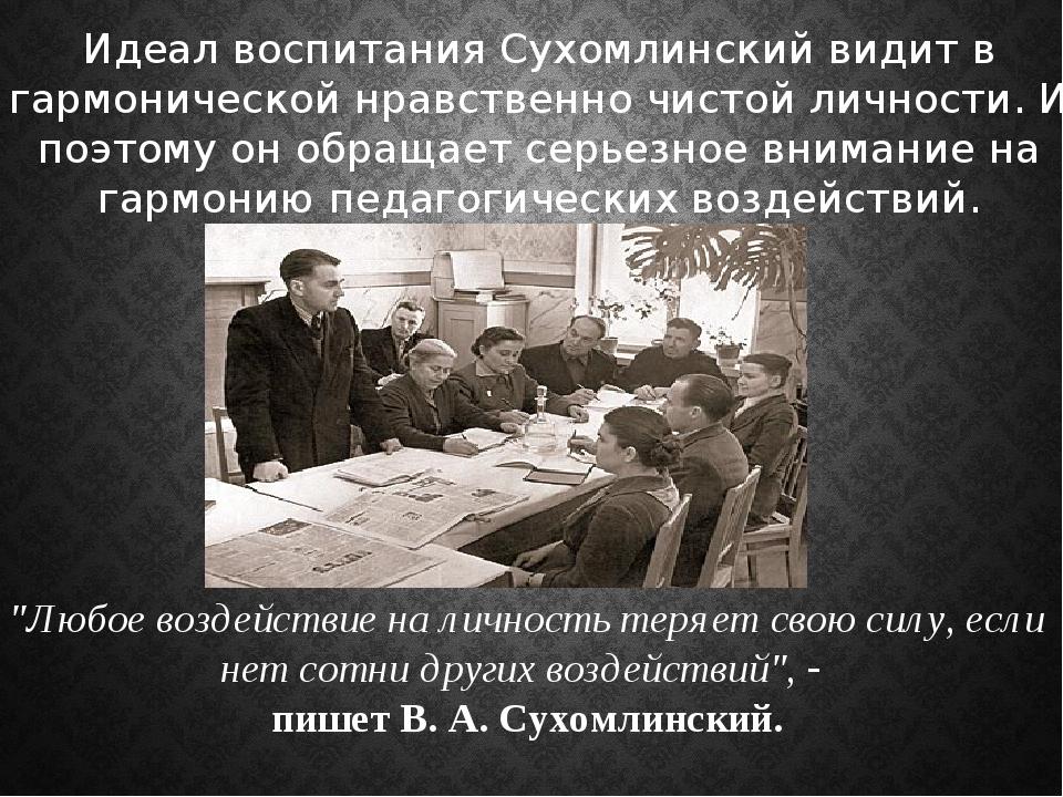 Идеал воспитания Сухомлинский видит в гармонической нравственно чистой личнос...