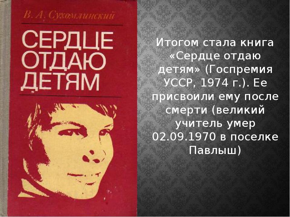 Итогом стала книга «Сердце отдаю детям» (Госпремия УССР, 1974 г.). Ее присвои...