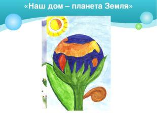 «Наш дом – планета Земля»