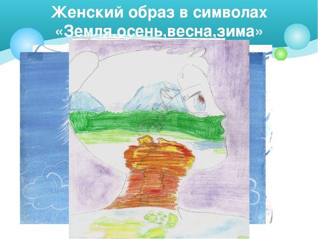 Женский образ в символах «Земля,осень,весна,зима»