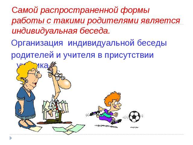 Самой распространенной формы работы с такими родителями является индивидуальн...