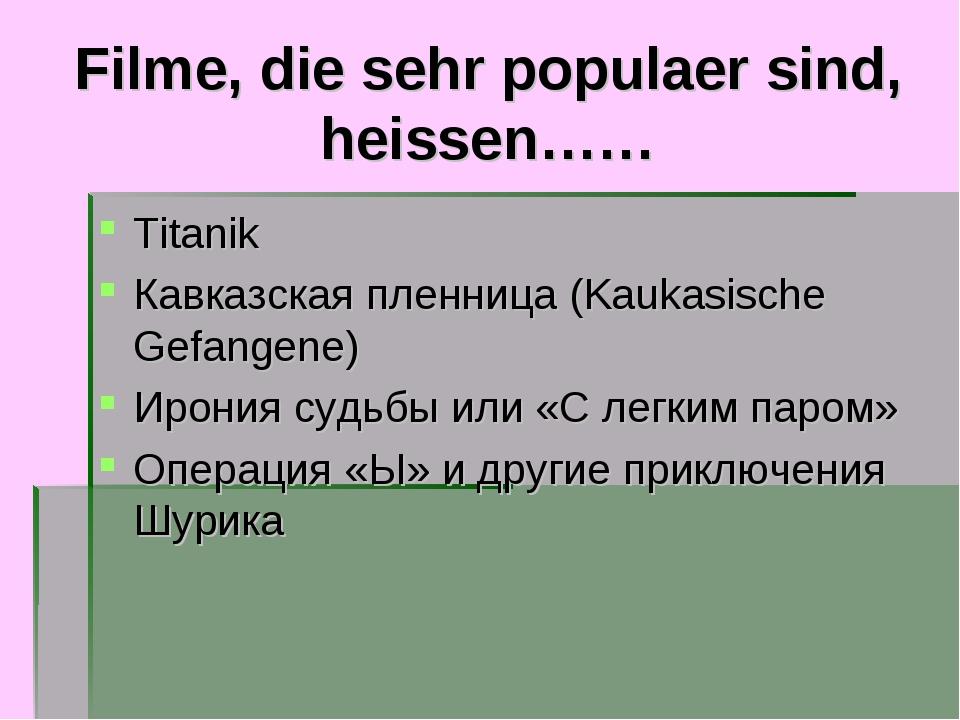 Filme, die sehr populaer sind, heissen…… Titanik Кавказская пленница (Kaukasi...