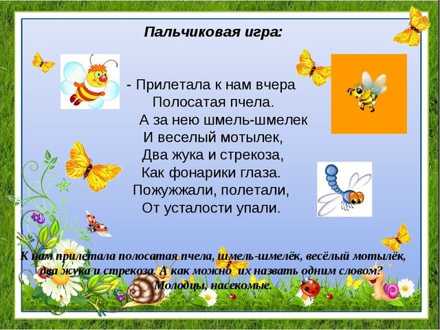 Пальчиковая игра: - Прилетала к нам вчера Полосатая пчела. А за нею шмель-шме...