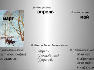 Март морозом(на) нос садится. Апрель (с)водой , май (с)травой. Май лес (на)ря