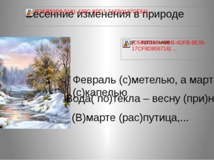 Февраль (с)метелью, а март (с)капелью. (В)марте (рас)путица,... Вода( по)текл