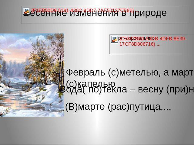 Февраль (с)метелью, а март (с)капелью. (В)марте (рас)путица,... Вода( по)текл...