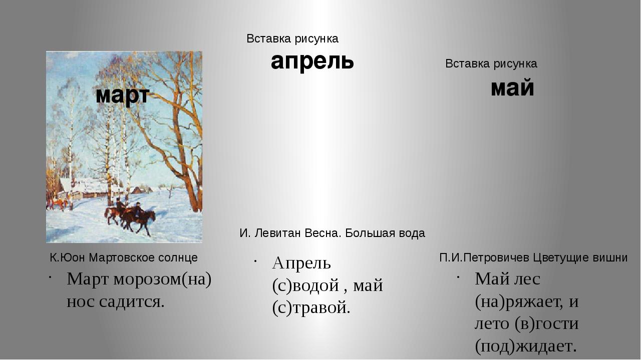 Март морозом(на) нос садится. Апрель (с)водой , май (с)травой. Май лес (на)ря...