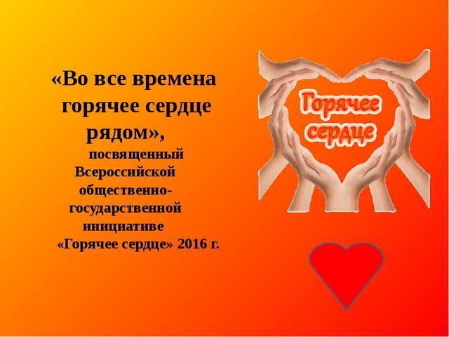 «Во все времена горячее сердце рядом», посвященный Всероссийской общественно...