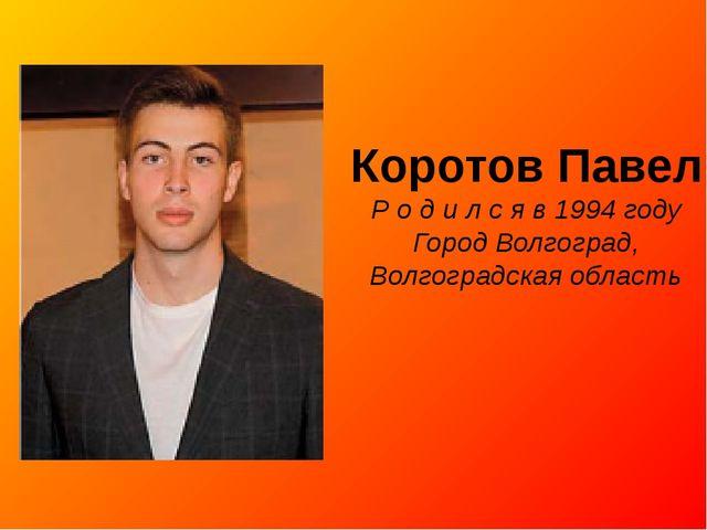 Коротов Павел Р о д и л с я в 1994 году Город Волгоград, Волгоградская область