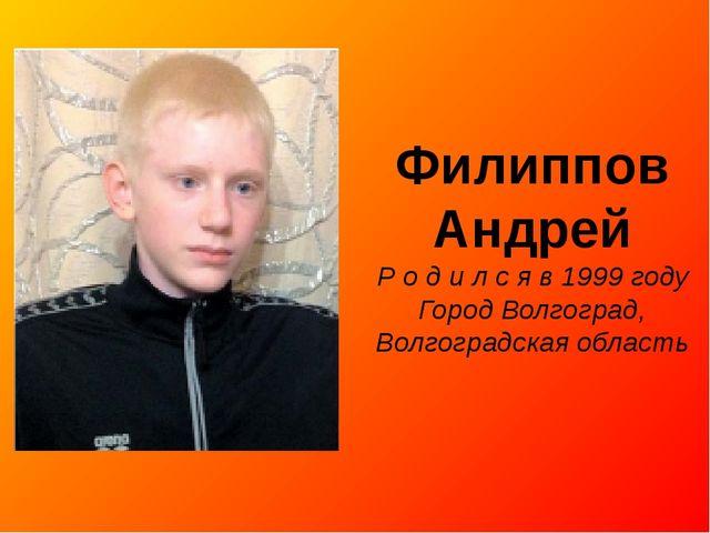Филиппов Андрей Р о д и л с я в 1999 году Город Волгоград, Волгоградская обла...