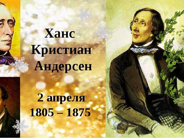 Ханс Кристиан Андерсен 2 апреля 1805 – 1875