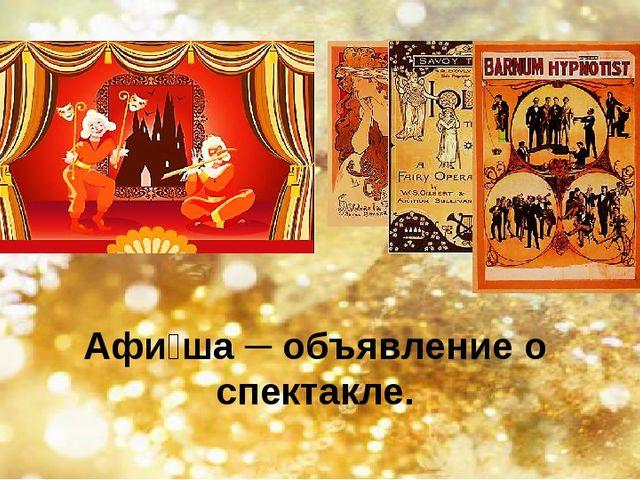 Афи́ша ─ объявление о спектакле.