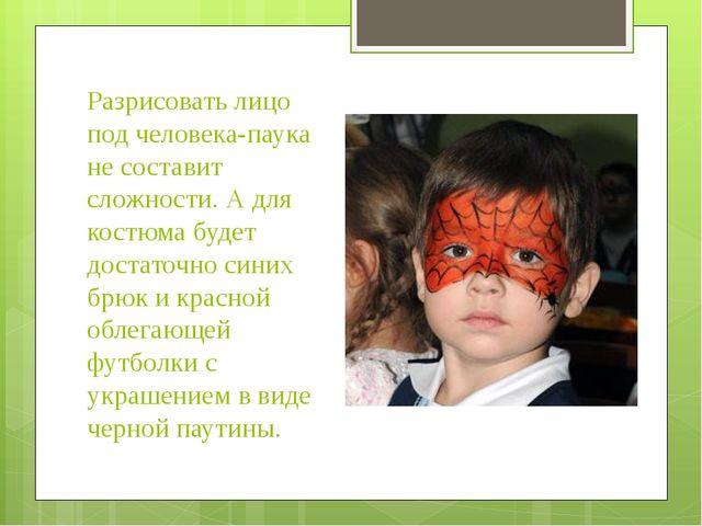 Разрисовать лицо под человека-паука не составит сложности. А для костюма буде...