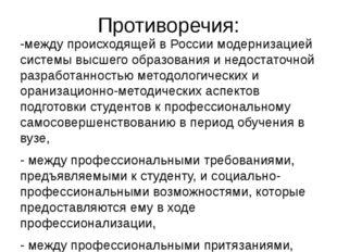 Противоречия: -между происходящей в России модернизацией системы высшего обра