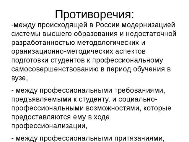 Противоречия: -между происходящей в России модернизацией системы высшего обра...