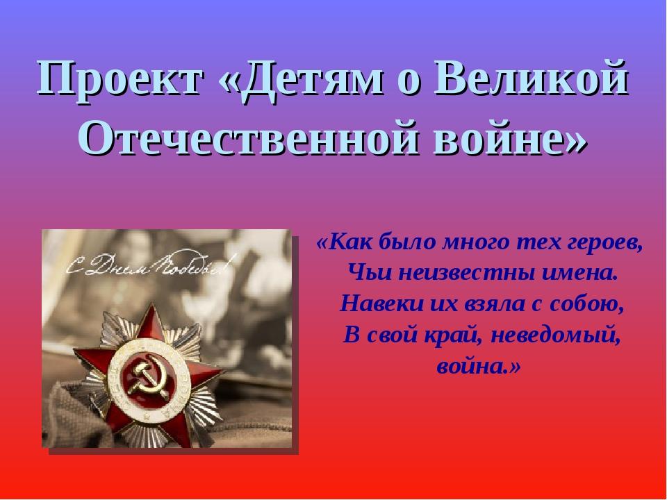 Проект «Детям о Великой Отечественной войне» «Как было много тех героев, Чьи...