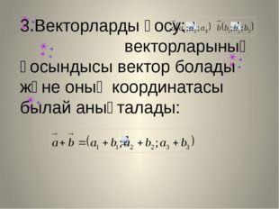 , 3.Векторларды қосу: векторларының қосындысы вектор болады және оның коорди