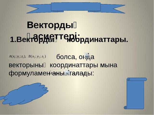 Вектордың қасиеттері: 1.Вектордың координаттары. болса, онда векторының коорд...