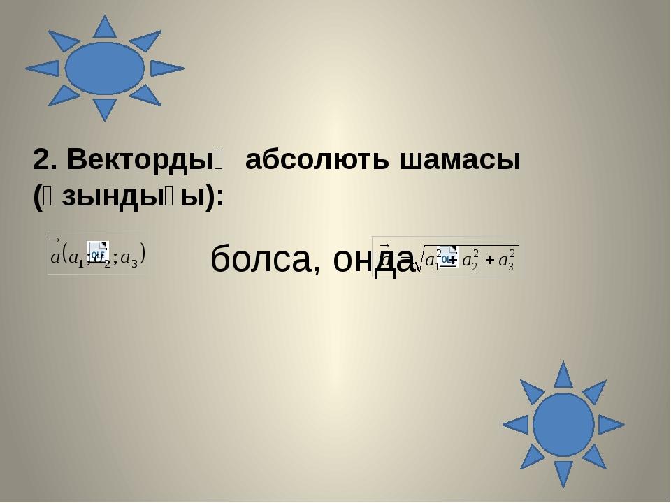 2. Вектордың абсолють шамасы (ұзындығы): болса, онда