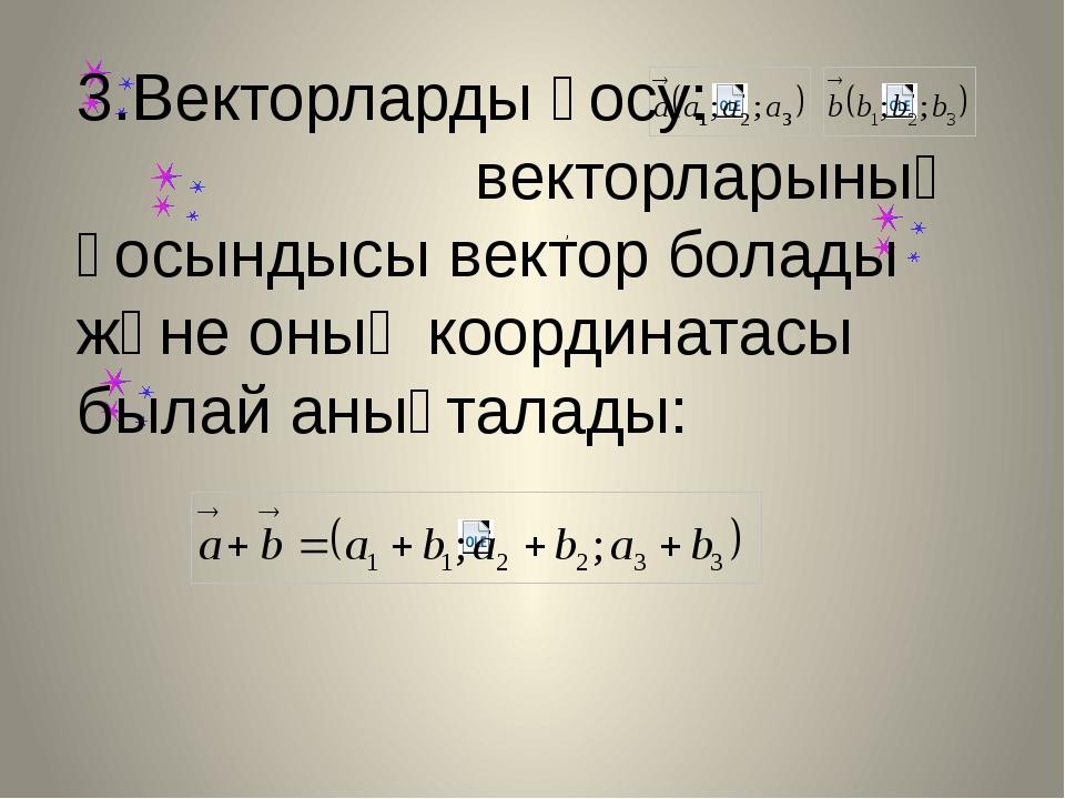 , 3.Векторларды қосу: векторларының қосындысы вектор болады және оның коорди...