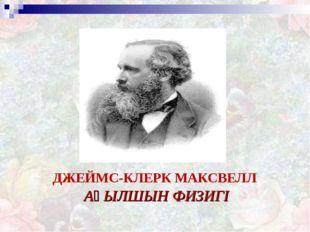 ДЖЕЙМС-КЛЕРК МАКСВЕЛЛ АҒЫЛШЫН ФИЗИГІ