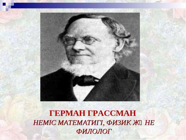 ГЕРМАН ГРАССМАН НЕМІС МАТЕМАТИГІ, ФИЗИК ЖӘНЕ ФИЛОЛОГ