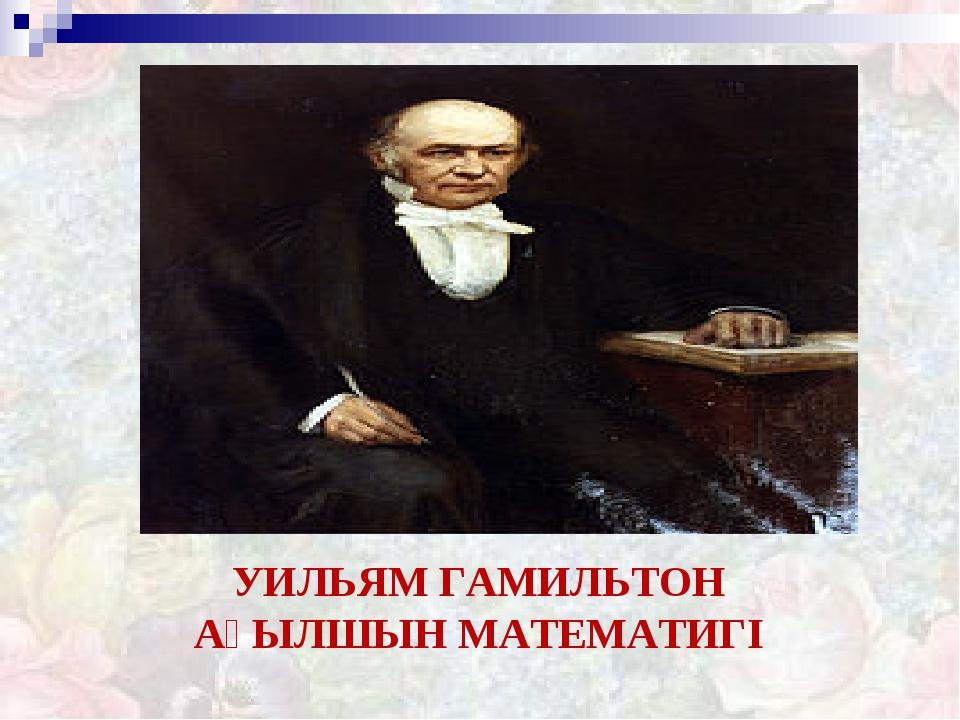 УИЛЬЯМ ГАМИЛЬТОН АҒЫЛШЫН МАТЕМАТИГІ