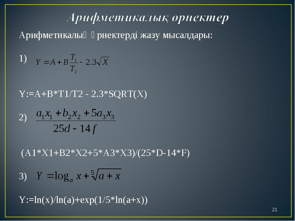 Арифметикалық өрнектерді жазу мысалдары: 1) Y:=A+B*T1/T2 - 2.3*SQRT(X) 2) (A1...