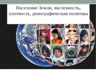 Население Земли, численность, плотность, демографическая политика