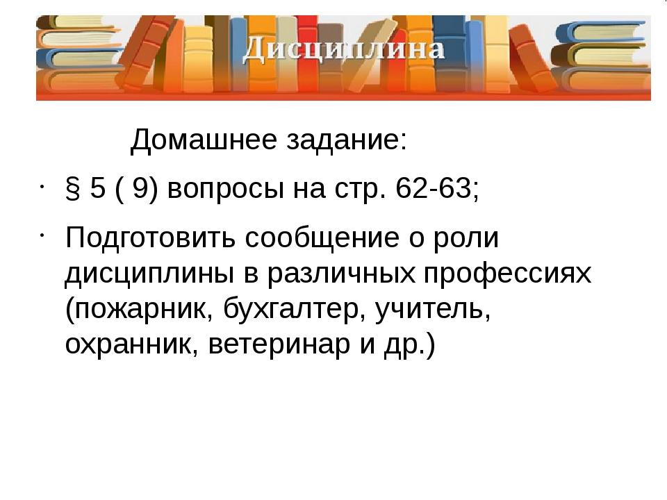Домашнее задание: § 5 ( 9) вопросы на стр. 62-63; Подготовить сообщение о ро...