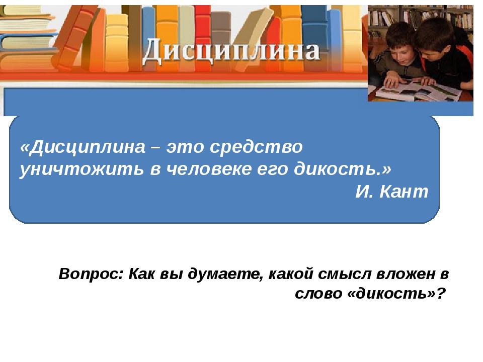 «Дисциплина – это средство уничтожить в человеке его дикость.» И. Кант Вопрос...