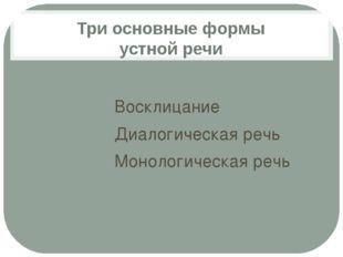 Три основные формы устной речи Восклицание Диалогическая речь Монологическая