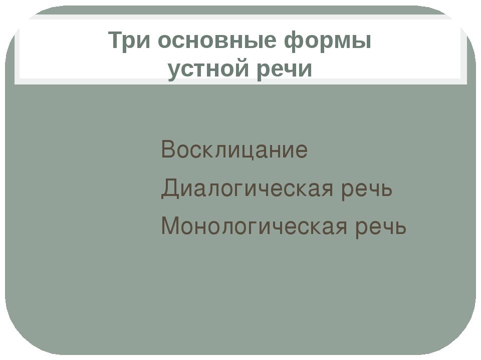 Три основные формы устной речи Восклицание Диалогическая речь Монологическая...