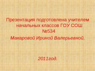 Презентация подготовлена учителем начальных классов ГОУ СОШ №534 Макаровой Ир