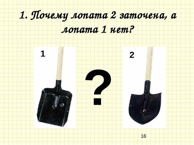1. Почему лопата 2 заточена, а лопата 1 нет? 1 2 ?