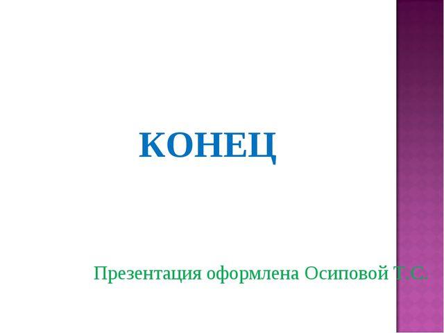 КОНЕЦ Презентация оформлена Осиповой Т.С.
