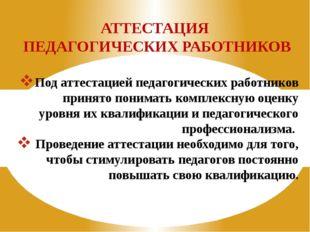 АТТЕСТАЦИЯ ПЕДАГОГИЧЕСКИХ РАБОТНИКОВ Под аттестацией педагогических работнико