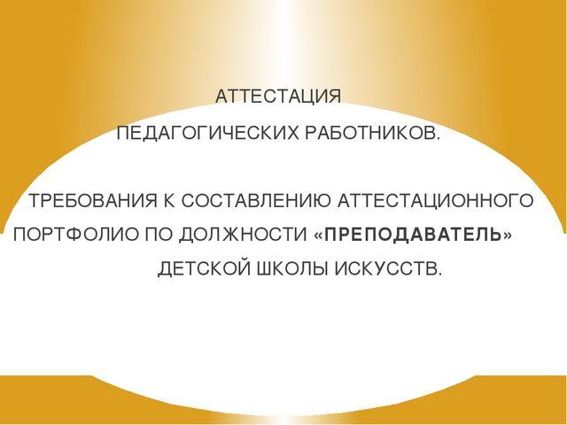 АТТЕСТАЦИЯ ПЕДАГОГИЧЕСКИХ РАБОТНИКОВ. ТРЕБОВАНИЯ К СОСТАВЛЕНИЮ АТТЕСТАЦИОННОГ...