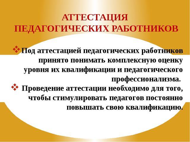 АТТЕСТАЦИЯ ПЕДАГОГИЧЕСКИХ РАБОТНИКОВ Под аттестацией педагогических работнико...