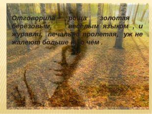Отговорила роща золотая берёзовым, весёлым языком , и журавли, печально проле