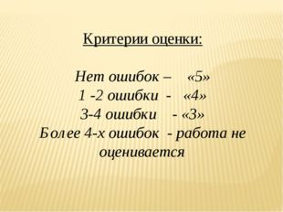 Критерии оценки: Нет ошибок – «5» 1 -2 ошибки - «4» 3-4 ошибки - «3» Более 4-