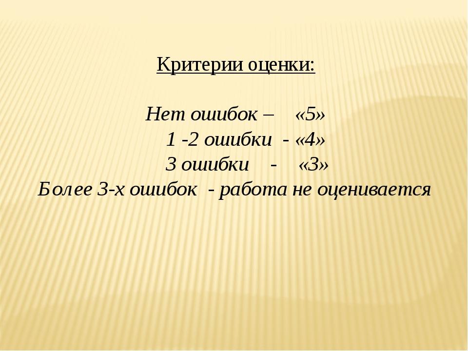 Критерии оценки: Нет ошибок – «5» 1 -2 ошибки - «4» 3 ошибки - «3» Более 3-х...