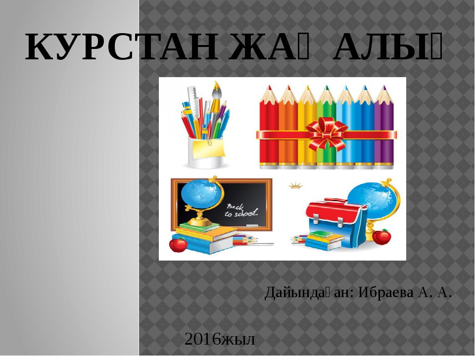 КУРСТАН ЖАҢАЛЫҚ Дайындаған: Ибраева А. А. 2016жыл
