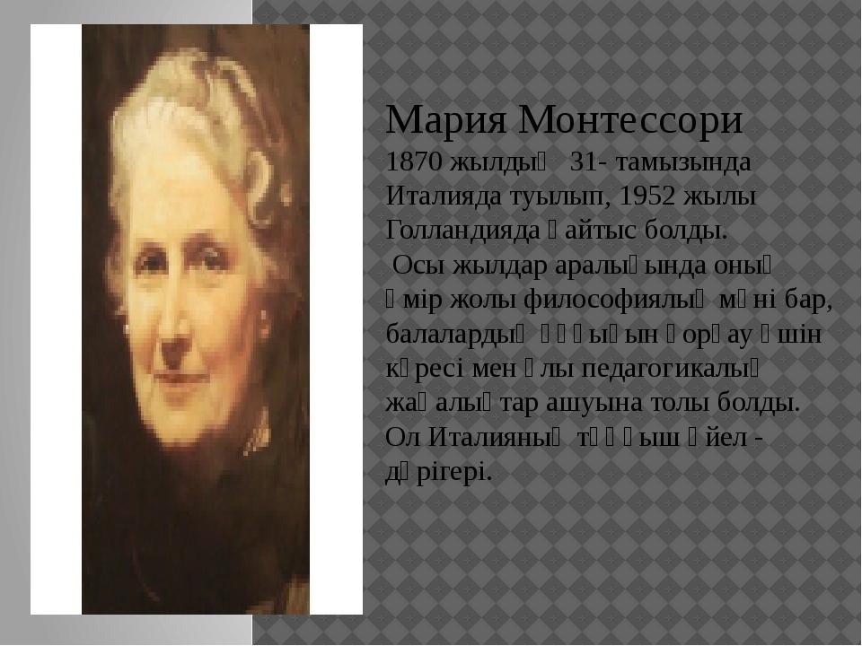 Мария Монтессори 1870 жылдың 31- тамызында Италияда туылып, 1952 жылы Голлан...