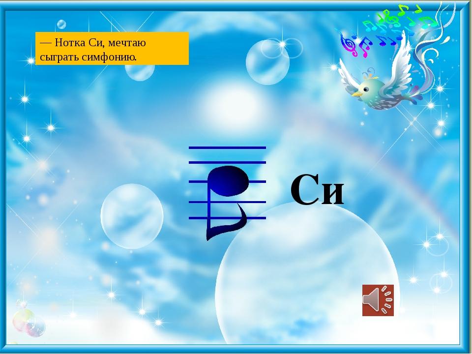 Си — Нотка Си, мечтаю сыграть симфонию.