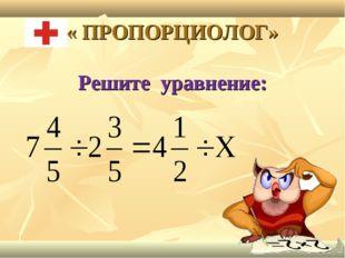 « ПРОПОРЦИОЛОГ» Решите уравнение: