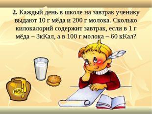 2. Каждый день в школе на завтрак ученику выдают 10 г мёда и 200 г молока. Ск