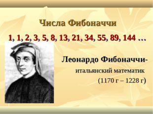 Числа Фибоначчи 1, 1, 2, 3, 5, 8, 13, 21, 34, 55, 89, 144 … Леонардо Фибоначч